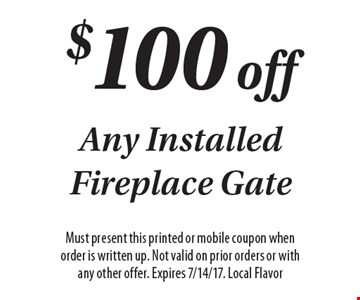 $100 off Any Installed Fireplace Gate. Must present this printed or mobile coupon when order is written up. Not valid on prior orders or with any other offer. Expires 7/14/17. Local Flavor