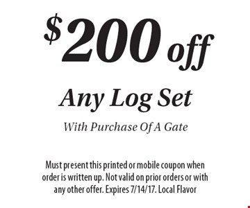 $200 off Any Log Set With Purchase Of A Gate. Must present this printed or mobile coupon when order is written up. Not valid on prior orders or with any other offer. Expires 7/14/17. Local Flavor