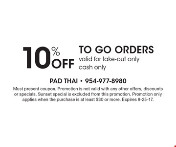 10% Off TO GO ORDERS. Valid for take-out only, cash only. Must present coupon. Promotion is not valid with any other offers, discounts or specials. Sunset special is excluded from this promotion. Promotion only applies when the purchase is at least $30 or more. Expires 8-25-17.