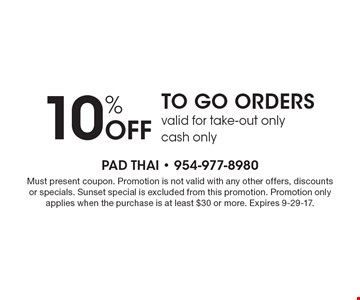 10% off to-go orders. Valid for take-out only. Cash only. Must present coupon. Promotion is not valid with any other offers, discounts or specials. Sunset special is excluded from this promotion. Promotion only applies when the purchase is at least $30 or more. Expires 9-29-17.