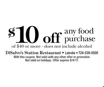 $10 off any food purchase of $40 or more - does not include alcohol. With this coupon. Not valid with any other offer or promotion. Not valid on holidays. Offer expires 8/4/17.