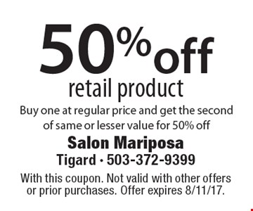 50% off retail product Buy one at regular price and get the second of same or lesser value for 50% off. With this coupon. Not valid with other offers or prior purchases. Offer expires 8/11/17.