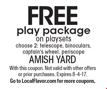 FREE play package on playsets. Choose 2: telescope, binoculars, captain's wheel, periscope. With this coupon. Not valid with other offers or prior purchases. Expires 8-4-17. Go to LocalFlavor.com for more coupons.
