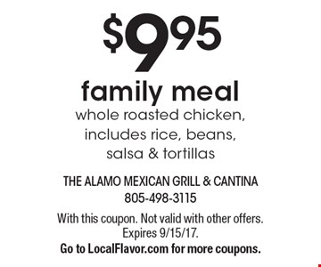 $9.95 family meal whole roasted chicken, includes rice, beans, salsa & tortillas. With this coupon. Not valid with other offers. Expires 9/15/17. Go to LocalFlavor.com for more coupons.