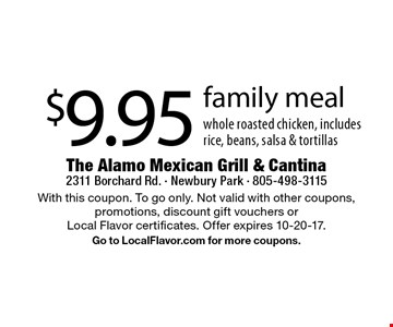 $9.95 family meal whole roasted chicken, includes rice, beans, salsa & tortillas. With this coupon. To go only. Not valid with other coupons, promotions, discount gift vouchers or Local Flavor certificates. Offer expires 10-20-17. Go to LocalFlavor.com for more coupons.