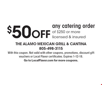 $50 OFF any catering order of $250 or more, licensed & insured. With this coupon. Not valid with other coupons, promotions, discount gift vouchers or Local Flavor certificates. Expires 1-12-18. Go to LocalFlavor.com for more coupons.