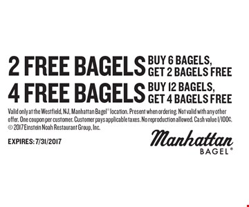 4 FREE bagels buy 12 bagels, get 4 bagels free OR 2 FREE bagels buy 6 bagels, get 2 bagels free. Valid only at the Westfield, NJ, Manhattan Bagel location. Present when ordering. Not valid with any other offer. One coupon per customer. Customer pays applicable taxes. No reproduction allowed. Cash value 1/100¢. 2017 Einstein Noah Restaurant Group, Inc.
