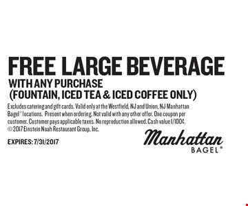 free LARGE BEVERAGE with ANY PURCHASE(FOUNTAIN, ICED TEA & ICED COFFEE ONLY). Excludes catering and gift cards. Valid only at the Westfield, NJ and Union, NJ Manhattan Bagel locations.Present when ordering. Not valid with any other offer. One coupon per customer. Customer pays applicable taxes. No reproduction allowed. Cash value 1/100¢. 2017 Einstein Noah Restaurant Group, Inc.