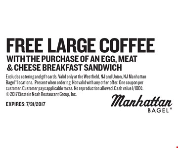free large coffee with the purchase of an egg, meat& cheese breakfast sandwich. Excludes catering and gift cards. Valid only at the Westfield, NJ and Union, NJ Manhattan Bagel locations.Present when ordering. Not valid with any other offer. One coupon per customer. Customer pays applicable taxes. No reproduction allowed. Cash value 1/100¢. 2017 Einstein Noah Restaurant Group, Inc.