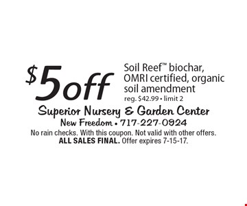 $5 off Soil Reef biochar, OMRI certified, organic soil amendment, reg. $42.99 - limit 2. No rain checks. With this coupon. Not valid with other offers. ALL SALES FINAL. Offer expires 7-15-17.