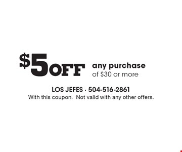 $5 Off any purchase of $30 or more. With this coupon. Not valid with any other offers.