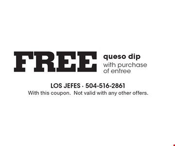 Free queso dip with purchase of entree. With this coupon. Not valid with any other offers.