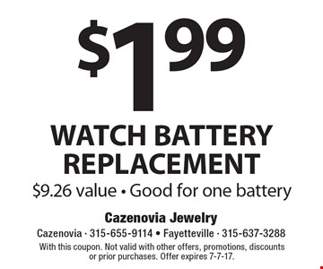 $1.99 WATCH BATTERY REPLACEMENT. $9.26 value. Good for one battery. With this coupon. Not valid with other offers, promotions, discounts or prior purchases. Offer expires 7-7-17.