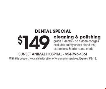 Dental Special - $149 cleaning & polishing. Grade 1 dental - no hidden charges. Excludes safety check blood test, extractions & take-home meds. With this coupon. Not valid with other offers or prior services. Expires 3/9/18.