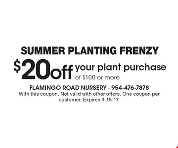 Summer Planting Frenzy $20 off your plant purchase of $100 or more. With this coupon. Not valid with other offers. One coupon per customer. Expires 9-15-17.