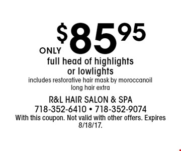$85.95 full head of highlights or lowlights. includes restorative hair mask by moroccan oil. long hair extra. With this coupon. Not valid with other offers. Expires 8/18/17.