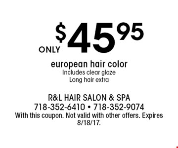 $45.95 european hair color. Includes clear glaze. Long hair extra. With this coupon. Not valid with other offers. Expires 8/18/17.