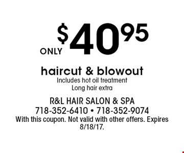 $40.95 haircut & blowout. Includes hot oil treatment. Long hair extra. With this coupon. Not valid with other offers. Expires 8/18/17.