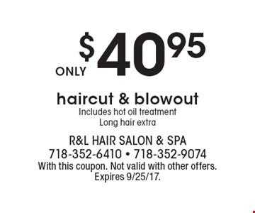 $40.95 haircut & blowout. Includes hot oil treatment. Long hair extra. With this coupon. Not valid with other offers.Expires 9/25/17.