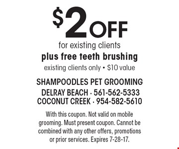 $2 Off for existing clients, plus free teeth brushing, existing clients only - $10 value. With this coupon. Not valid on mobile grooming. Must present coupon. Cannot be combined with any other offers, promotions or prior services. Expires 7-28-17.