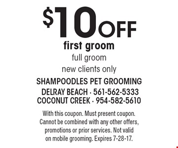 $10 Off first groom full groom, new clients only. With this coupon. Must present coupon. Cannot be combined with any other offers, promotions or prior services. Not valid on mobile grooming. Expires 7-28-17.