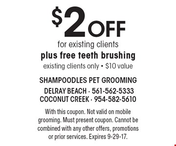 $2 Off for existing clients plus free teeth brushing. Existing clients only. $10 value. With this coupon. Not valid on mobile grooming. Must present coupon. Cannot be combined with any other offers, promotions or prior services. Expires 9-29-17.