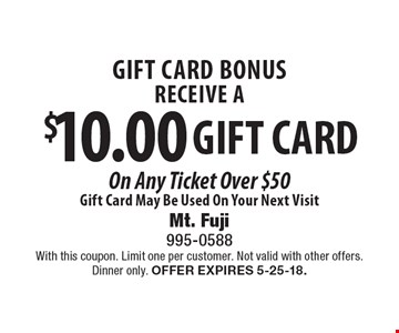 Gift card bonus. Receive a $10.00 gift card on any ticket over $50. Gift card may be used on your next visit. With this coupon. Limit one per customer. Not valid with other offers. Dinner only. Offer expires 5-25-18.