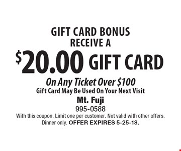 Gift card bonus. Receive a $20.00 gift card on any ticket over $100. Gift card may be used on your next visit. With this coupon. Limit one per customer. Not valid with other offers. Dinner only. Offer expires 5-25-18.