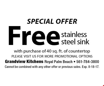 SPECIAL OFFER Free stainless steel sink with purchase of 40 sq. ft. of countertopplease visit us for more promotional options. Cannot be combined with any other offer or previous sales. Exp. 8-18-17.