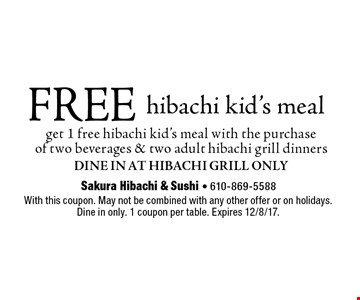 FREE hibachi kid's meal get 1 free hibachi kid's meal with the purchaseof two beverages & two adult hibachi grill dinnersDine In At Hibachi Grill Only. With this coupon. May not be combined with any other offer or on holidays.Dine in only. 1 coupon per table. Expires 12/8/17.
