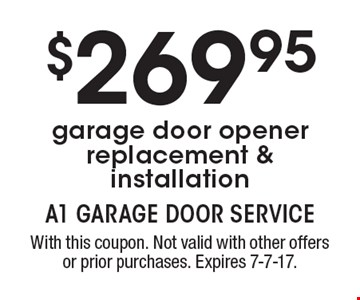 $269.95 garage door opener replacement & installation. With this coupon. Not valid with other offers or prior purchases. Expires 7-7-17.