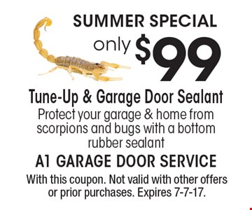 SUMMER SPECIAL. Only 99 tune-up & garage door sealant. Protect your garage & home from scorpions and bugs with a bottom rubber sealant. With this coupon. Not valid with other offers or prior purchases. Expires 7-7-17.