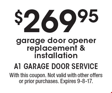 $269.95 garage door opener replacement & installation. With this coupon. Not valid with other offers or prior purchases. Expires 9-8-17.