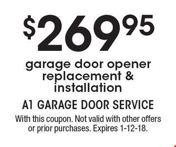 $269.95 garage door opener replacement & installation. With this coupon. Not valid with other offers or prior purchases. Expires 1-12-18.