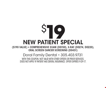 $19 new patient special ($190 value). Comprehensive exam (D0150), x-ray (D0274, D0220), oral screen cancer screening (D0431). With this coupon. Not valid with other offers or prior services. does not apply if patient has dental insurance. Offer expires 9-29-17.