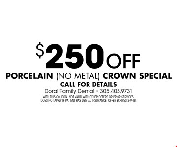 $250 off porcelain (no metal) crown special. Call for details. With this coupon. Not valid with other offers or prior services. Does not apply if patient has dental insurance. Offer expires 3-9-18.