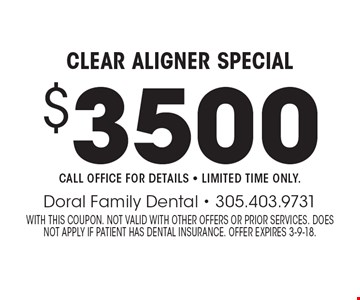 Clear Aligner Special $3500. Call office for details - Limited time only. With this coupon. Not valid with other offers or prior services. Does not apply if patient has dental insurance. Offer expires 3-9-18.