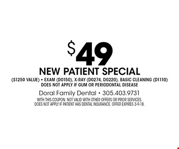 $49 new patient special ($1250 value) - exam (D0150), x-ray (D0274, D0220), basic cleaning (D1110) does not apply if gum or periodontal disease. With this coupon. Not valid with other offers or prior services. Does not apply if patient has dental insurance. Offer expires 3-9-18.