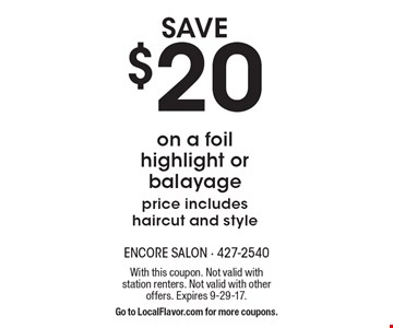 Save $20 on a foil highlight or balayage price includes haircut and style. With this coupon. Not valid with station renters. Not valid with other offers. Expires 9-29-17. Go to LocalFlavor.com for more coupons.