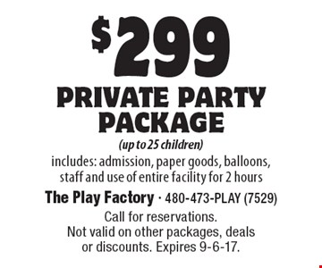 $299 private party package (up to 25 children) includes: admission, paper goods, balloons, staff and use of entire facility for 2 hours. Call for reservations.Not valid on other packages, deals or discounts. Expires 9-6-17.