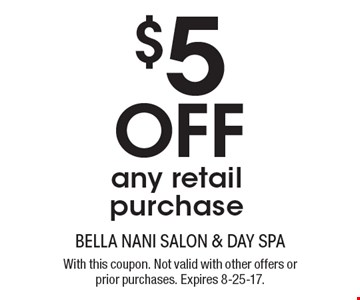 $5 Off any retail purchase. With this coupon. Not valid with other offers or prior purchases. Expires 8-25-17.