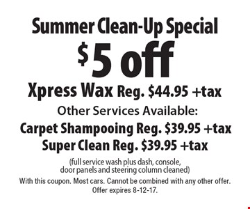 Summer Clean-Up Special $5 off Xpress Wax. Reg. $44.95 +tax Other Services Available: Carpet Shampooing Reg. $39.95 +tax. Super Clean Reg. $39.95 +tax (full service wash plus dash, console, door panels and steering column cleaned). With this coupon. Most cars. Cannot be combined with any other offer. Offer expires 8-12-17.