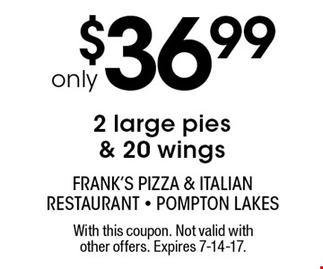 only $36.99 2 large pies & 20 wings. With this coupon. Not valid with other offers. Expires 7-14-17.