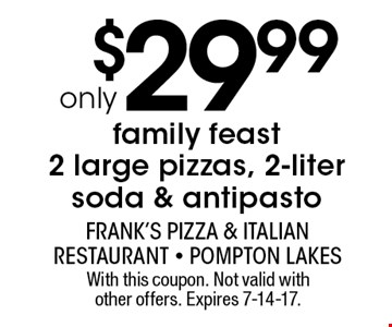 only $29.99 family feast 2 large pizzas, 2-liter soda & antipasto. With this coupon. Not valid with other offers. Expires 7-14-17.