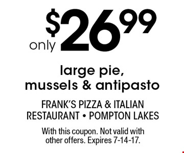 only $26.99 large pie, mussels & antipasto. With this coupon. Not valid with other offers. Expires 7-14-17.