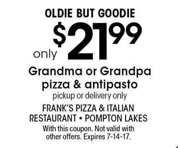 Oldie But Goodie only $21.99 Grandma or Grandpa pizza & antipasto pickup or delivery only. With this coupon. Not valid with other offers. Expires 7-14-17.