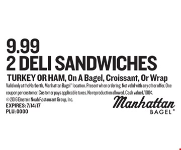 9.99 2 DELI SANDWICHES TURKEY OR HAM, On A Bagel, Croissant, Or Wrap. Valid only at theNarberth, Manhattan Bagel location. Present when ordering. Not valid with any other offer. One coupon per customer. Customer pays applicable taxes. No reproduction allowed. Cash value 1/100¢. 2016 Einstein Noah Restaurant Group, Inc.EXPIRES: 7/14/17PLU: 0000