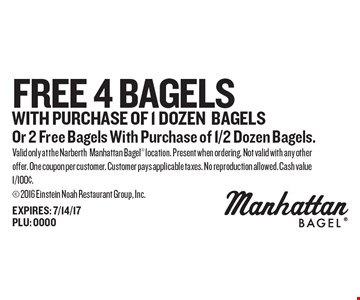 FREE 4 Bagels WITH PURCHASE OF 1 DOZENBAGELSOr 2 Free Bagels With Purchase of 1/2 Dozen Bagels.. Valid only at the NarberthManhattan Bagel location. Present when ordering. Not valid with any other offer. One coupon per customer. Customer pays applicable taxes. No reproduction allowed. Cash value 1/100¢. 2016 Einstein Noah Restaurant Group, Inc.EXPIRES: 7/14/17PLU: 0000