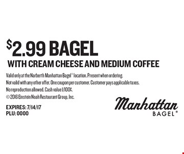 $2.99 bagel WITH CREAM CHEESE AND MEDIUM COFFEE. Valid only at the Narberth Manhattan Bagel location. Present when ordering. Not valid with any other offer. One coupon per customer. Customer pays applicable taxes.No reproduction allowed. Cash value 1/100¢. 2016 Einstein Noah Restaurant Group, Inc.EXPIRES: 7/14/17PLU: 0000