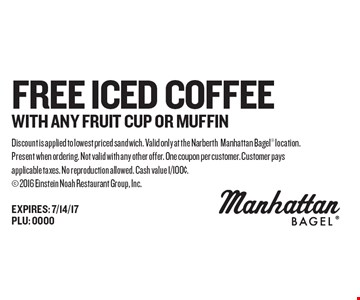FREE Iced Coffee WITH ANY FRUIT CUP OR MUFFIN. Discount is applied to lowest priced sandwich. Valid only at the NarberthManhattan Bagel location. Present when ordering. Not valid with any other offer. One coupon per customer. Customer pays applicable taxes. No reproduction allowed. Cash value 1/100¢. 2016 Einstein Noah Restaurant Group, Inc.EXPIRES: 7/14/17PLU: 0000